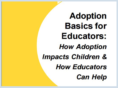 Adoption Basics for Educators How Adoption Impacts Children How Educators Can Help