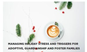 MANAGING HOLIDAY STRESS AND TRIGGERS FOR ADOPTIVE, GUARDIANSHIP AND FOSTER FAMILIES
