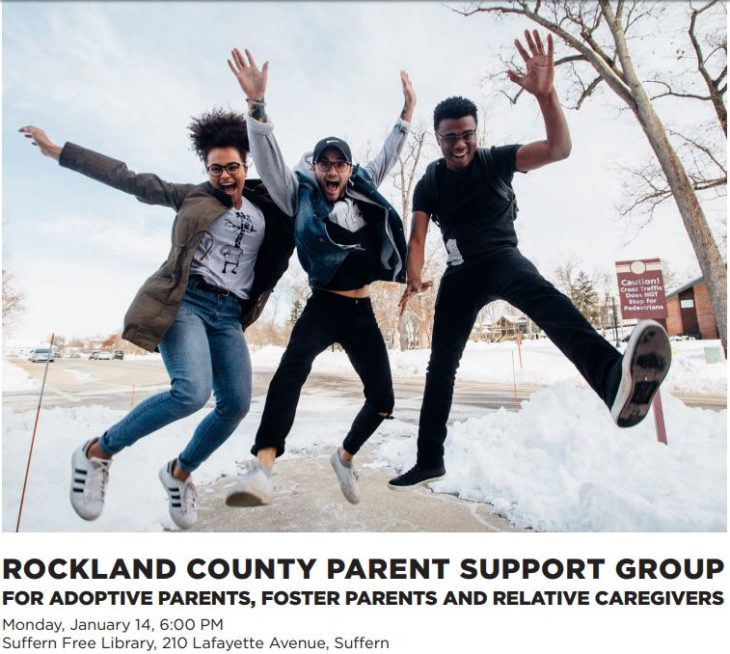 ROCKLAND COUNTY PARENT SUPPORT GROUP FOR ADOPTIVE PARENTS, FOSTER PARENTS AND RELATIVE CAREGIVERS TO REGISTER: 631.598.1983 or WWW.AFFCNY.ORG Monday, January 14, 6:00 PM Suffern Free Library, 210 Lafayette Avenue, Suffern
